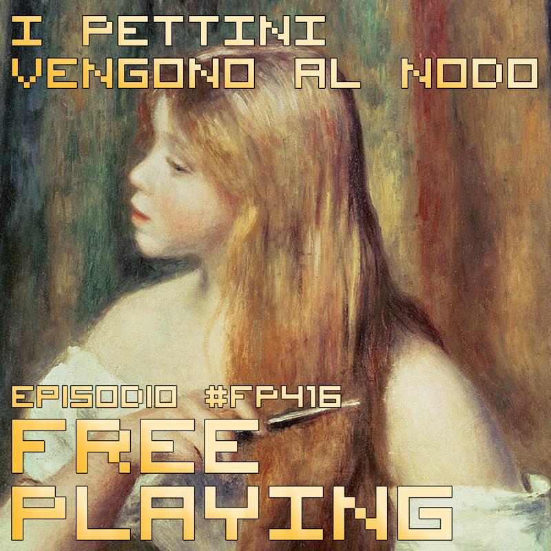 Free Playing #FP416: I PETTINI VENGONO AL NODO
